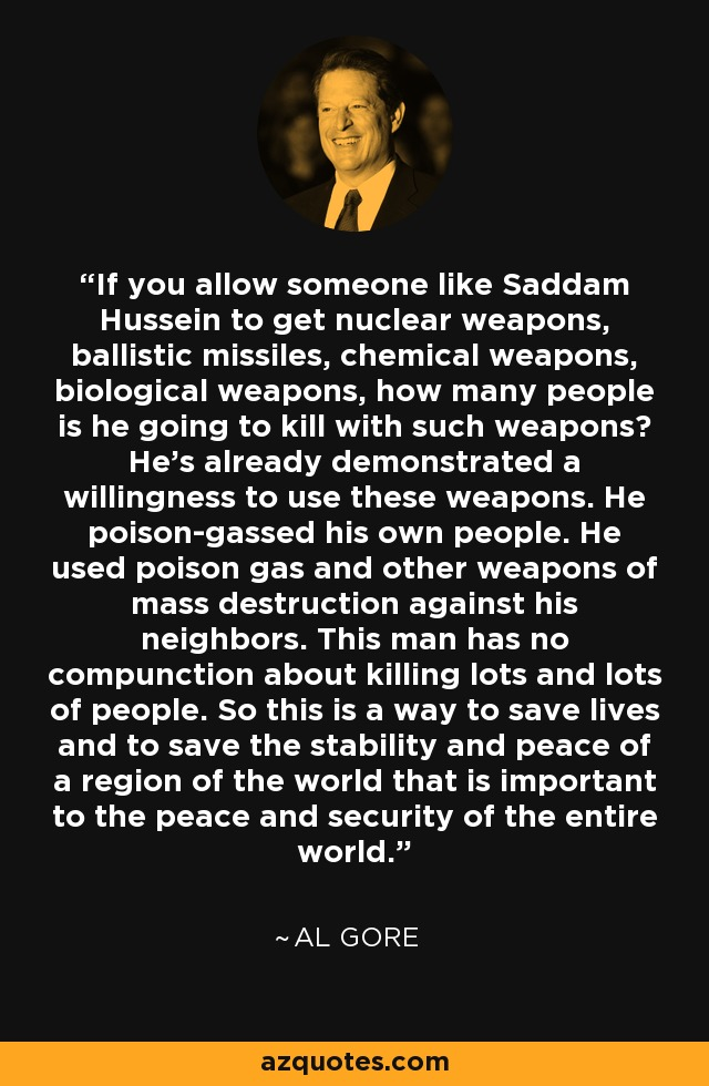 If you allow someone like Saddam Hussein to get nuclear weapons, ballistic missiles, chemical weapons, biological weapons, how many people is he going to kill with such weapons? He's already demonstrated a willingness to use these weapons. He poison-gassed his own people. He used poison gas and other weapons of mass destruction against his neighbors. This man has no compunction about killing lots and lots of people. So this is a way to save lives and to save the stability and peace of a region of the world that is important to the peace and security of the entire world. - Al Gore