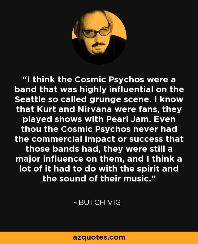 I think the Cosmic Psychos were a band that was highly influential on the Seattle so called grunge scene. I know that Kurt and Nirvana were fans, they played shows with Pearl Jam. Even thou the Cosmic Psychos never had the commercial impact or success that those bands had, they were still a major influence on them, and I think a lot of it had to do with the spirit and the sound of their music. - Butch Vig