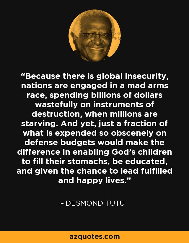 Because there is global insecurity, nations are engaged in a mad arms race, spending billions of dollars wastefully on instruments of destruction, when millions are starving. And yet, just a fraction of what is expended so obscenely on defense budgets would make the difference in enabling God's children to fill their stomachs, be educated, and given the chance to lead fulfilled and happy lives. - Desmond Tutu