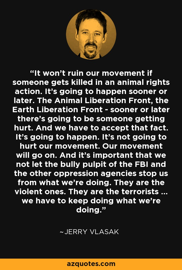 It won't ruin our movement if someone gets killed in an animal rights action. It's going to happen sooner or later. The Animal Liberation Front, the Earth Liberation Front - sooner or later there's going to be someone getting hurt. And we have to accept that fact. It's going to happen. It's not going to hurt our movement. Our movement will go on. And it's important that we not let the bully pulpit of the FBI and the other oppression agencies stop us from what we're doing. They are the violent ones. They are the terrorists ... we have to keep doing what we're doing. - Jerry Vlasak