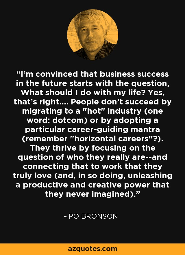 I'm convinced that business success in the future starts with the question, What should I do with my life? Yes, that's right.... People don't succeed by migrating to a