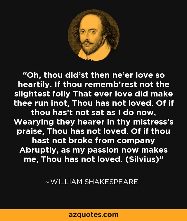 Oh, thou did'st then ne'er love so heartily. If thou rememb'rest not the slightest folly That ever love did make thee run inot, Thou has not loved. Of if thou has't not sat as I do now, Wearying they hearer in thy mistress's praise, Thou has not loved. Of if thou hast not broke from company Abruptly, as my passion now makes me, Thou has not loved. (Silvius) - William Shakespeare