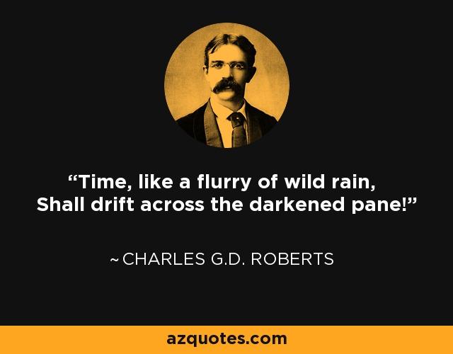 Time, like a flurry of wild rain, Shall drift across the darkened pane! - Charles G.D. Roberts