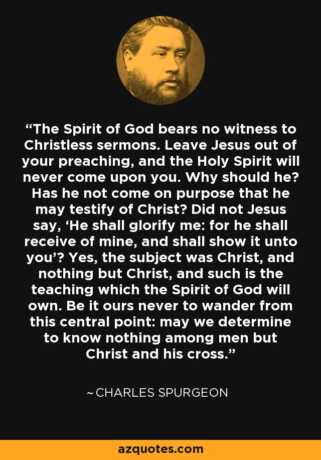 The Spirit of God bears no witness to Christless sermons. Leave Jesus out of your preaching, and the Holy Spirit will never come upon you. Why should he? Has he not come on purpose that he may testify of Christ? Did not Jesus say, 'He shall glorify me: for he shall receive of mine, and shall show it unto you'? Yes, the subject was Christ, and nothing but Christ, and such is the teaching which the Spirit of God will own. Be it ours never to wander from this central point: may we determine to know nothing among men but Christ and his cross. - Charles Spurgeon