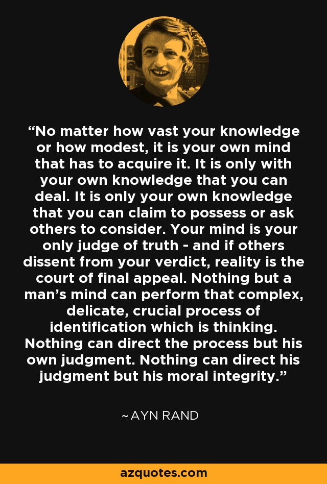 No matter how vast your knowledge or how modest, it is your own mind that has to acquire it. It is only with your own knowledge that you can deal. It is only your own knowledge that you can claim to possess or ask others to consider. Your mind is your only judge of truth - and if others dissent from your verdict, reality is the court of final appeal. Nothing but a man's mind can perform that complex, delicate, crucial process of identification which is thinking. Nothing can direct the process but his own judgment. Nothing can direct his judgment but his moral integrity. - Ayn Rand