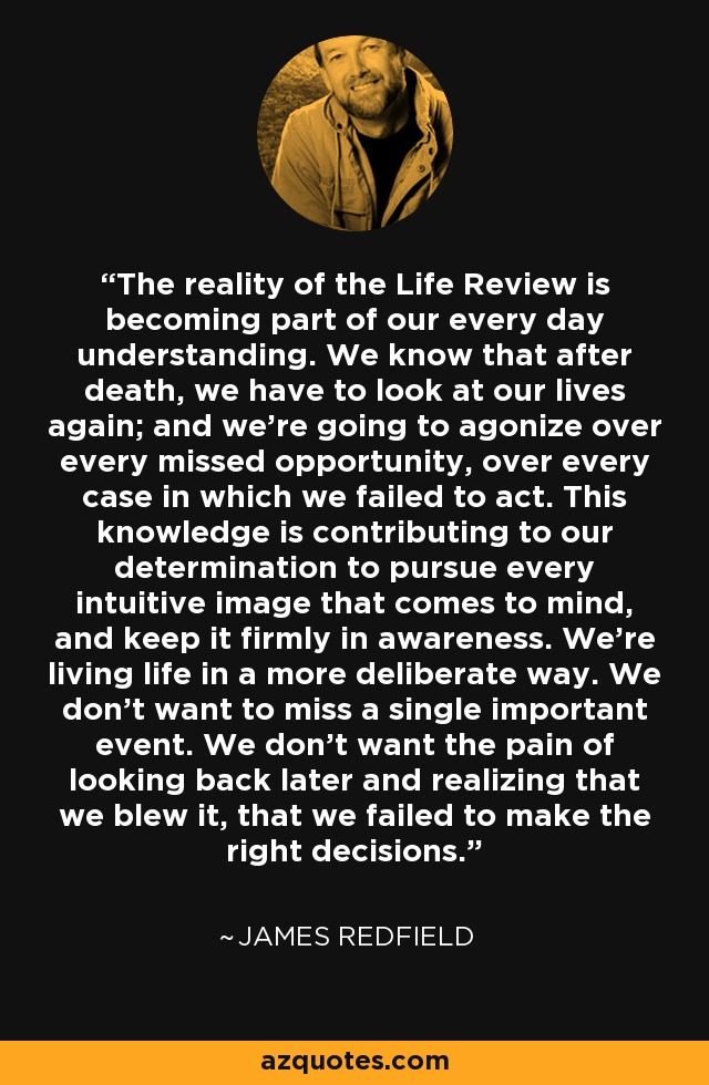 The reality of the Life Review is becoming part of our every day understanding. We know that after death, we have to look at our lives again; and we're going to agonize over every missed opportunity, over every case in which we failed to act. This knowledge is contributing to our determination to pursue every intuitive image that comes to mind, and keep it firmly in awareness. We're living life in a more deliberate way. We don't want to miss a single important event. We don't want the pain of looking back later and realizing that we blew it, that we failed to make the right decisions. - James Redfield