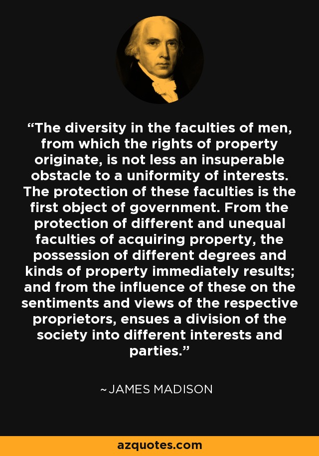 The diversity in the faculties of men, from which the rights of property originate, is not less an insuperable obstacle to a uniformity of interests. The protection of these faculties is the first object of government. From the protection of different and unequal faculties of acquiring property, the possession of different degrees and kinds of property immediately results; and from the influence of these on the sentiments and views of the respective proprietors, ensues a division of the society into different interests and parties. - James Madison