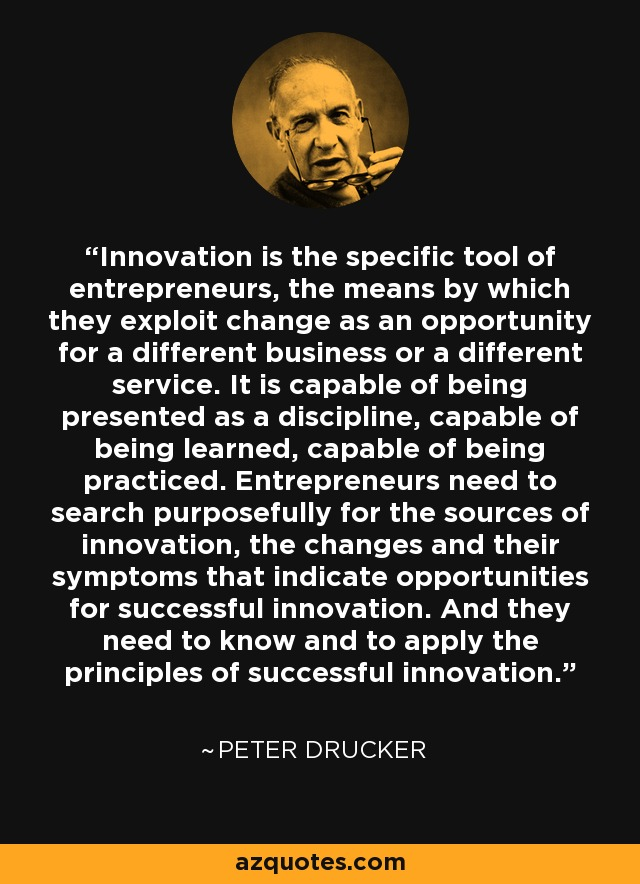 Innovation is the specific tool of entrepreneurs, the means by which they exploit change as an opportunity for a different business or a different service. It is capable of being presented as a discipline, capable of being learned, capable of being practiced. Entrepreneurs need to search purposefully for the sources of innovation, the changes and their symptoms that indicate opportunities for successful innovation. And they need to know and to apply the principles of successful innovation. - Peter Drucker