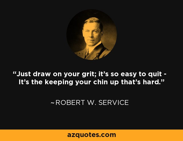 Just draw on your grit; it's so easy to quit - It's the keeping your chin up that's hard. - Robert W. Service