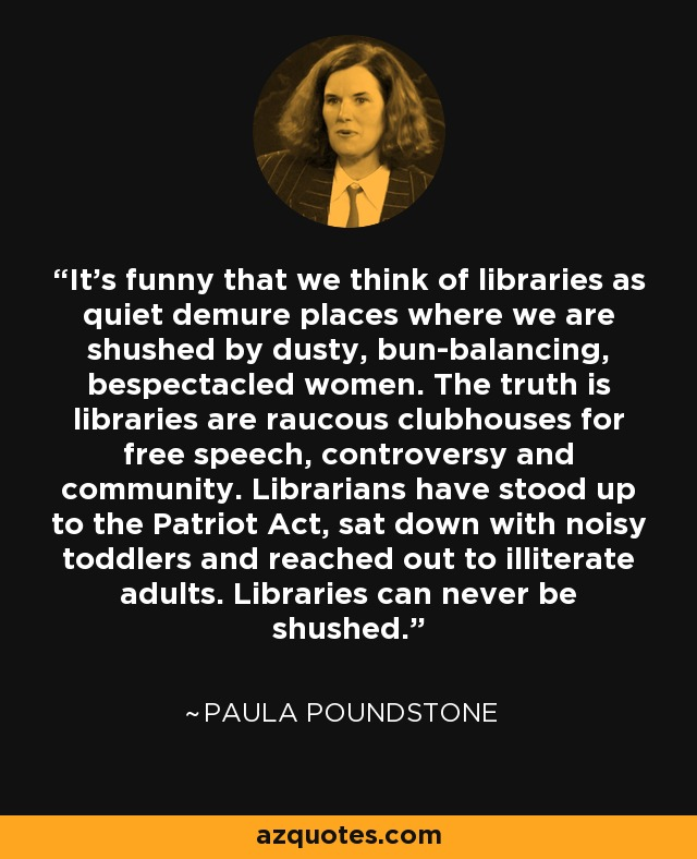 It's funny that we think of libraries as quiet demure places where we are shushed by dusty, bun-balancing, bespectacled women. The truth is libraries are raucous clubhouses for free speech, controversy and community. Librarians have stood up to the Patriot Act, sat down with noisy toddlers and reached out to illiterate adults. Libraries can never be shushed. - Paula Poundstone