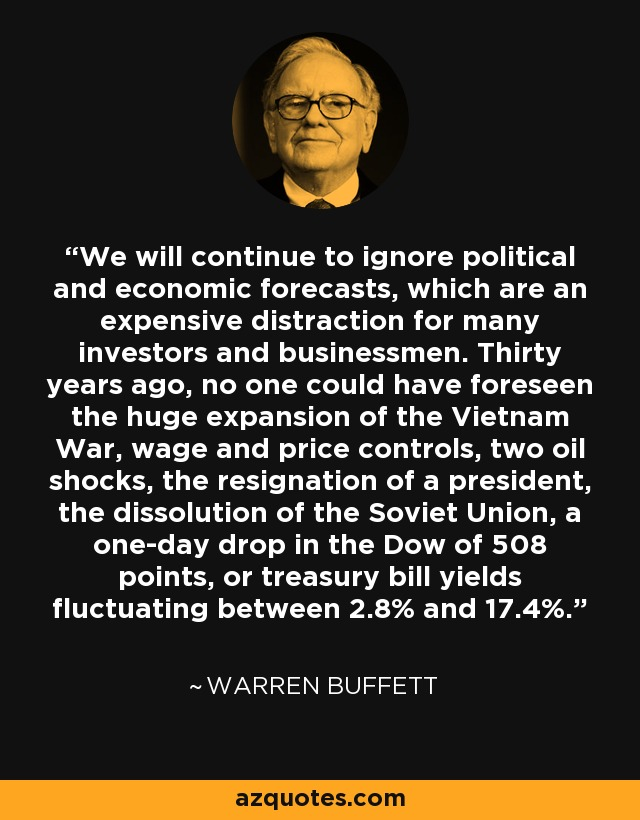 We will continue to ignore political and economic forecasts, which are an expensive distraction for many investors and businessmen. Thirty years ago, no one could have foreseen the huge expansion of the Vietnam War, wage and price controls, two oil shocks, the resignation of a president, the dissolution of the Soviet Union, a one-day drop in the Dow of 508 points, or treasury bill yields fluctuating between 2.8% and 17.4%. - Warren Buffett