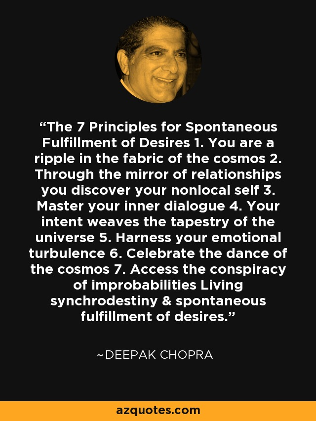 The 7 Principles for Spontaneous Fulfillment of Desires 1. You are a ripple in the fabric of the cosmos 2. Through the mirror of relationships you discover your nonlocal self 3. Master your inner dialogue 4. Your intent weaves the tapestry of the universe 5. Harness your emotional turbulence 6. Celebrate the dance of the cosmos 7. Access the conspiracy of improbabilities Living synchrodestiny & spontaneous fulfillment of desires. - Deepak Chopra