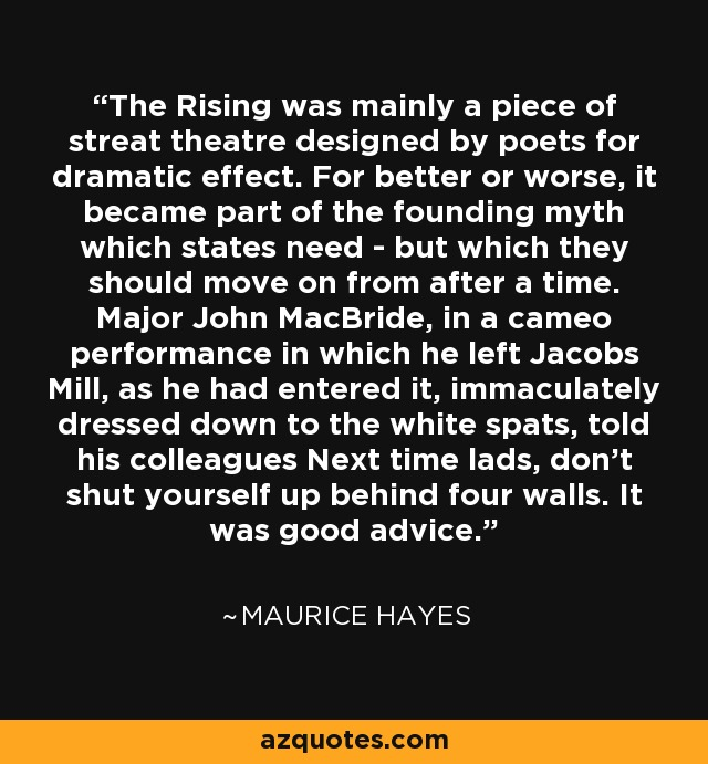 The Rising was mainly a piece of streat theatre designed by poets for dramatic effect. For better or worse, it became part of the founding myth which states need - but which they should move on from after a time. Major John MacBride, in a cameo performance in which he left Jacobs Mill, as he had entered it, immaculately dressed down to the white spats, told his colleagues Next time lads, don't shut yourself up behind four walls. It was good advice. - Maurice Hayes