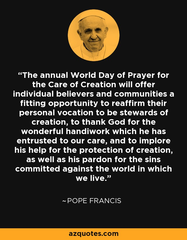 The annual World Day of Prayer for the Care of Creation will offer individual believers and communities a fitting opportunity to reaffirm their personal vocation to be stewards of creation, to thank God for the wonderful handiwork which he has entrusted to our care, and to implore his help for the protection of creation, as well as his pardon for the sins committed against the world in which we live. - Pope Francis