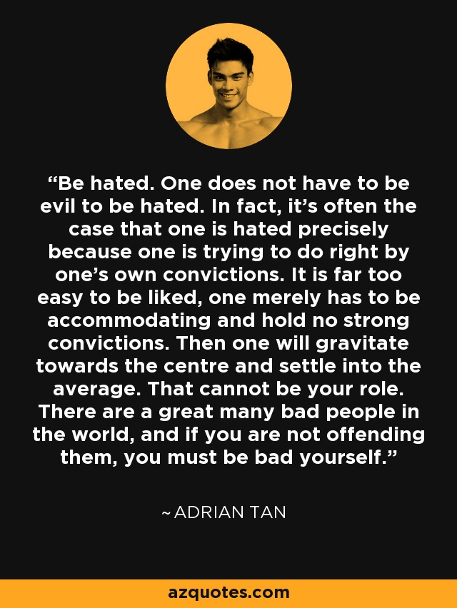 Be hated. One does not have to be evil to be hated. In fact, it's often the case that one is hated precisely because one is trying to do right by one's own convictions. It is far too easy to be liked, one merely has to be accommodating and hold no strong convictions. Then one will gravitate towards the centre and settle into the average. That cannot be your role. There are a great many bad people in the world, and if you are not offending them, you must be bad yourself. - Adrian Tan