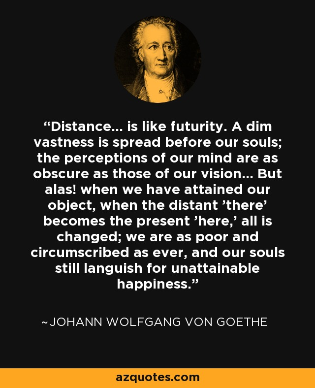 Distance... is like futurity. A dim vastness is spread before our souls; the perceptions of our mind are as obscure as those of our vision... But alas! when we have attained our object, when the distant 'there' becomes the present 'here,' all is changed; we are as poor and circumscribed as ever, and our souls still languish for unattainable happiness. - Johann Wolfgang von Goethe