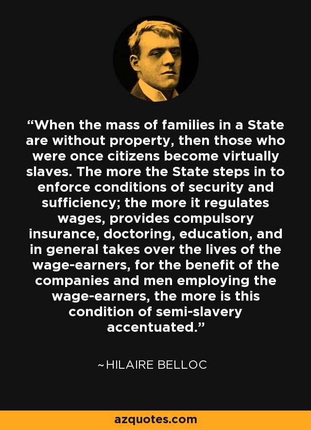 When the mass of families in a State are without property, then those who were once citizens become virtually slaves. The more the State steps in to enforce conditions of security and sufficiency; the more it regulates wages, provides compulsory insurance, doctoring, education, and in general takes over the lives of the wage-earners, for the benefit of the companies and men employing the wage-earners, the more is this condition of semi-slavery accentuated. - Hilaire Belloc