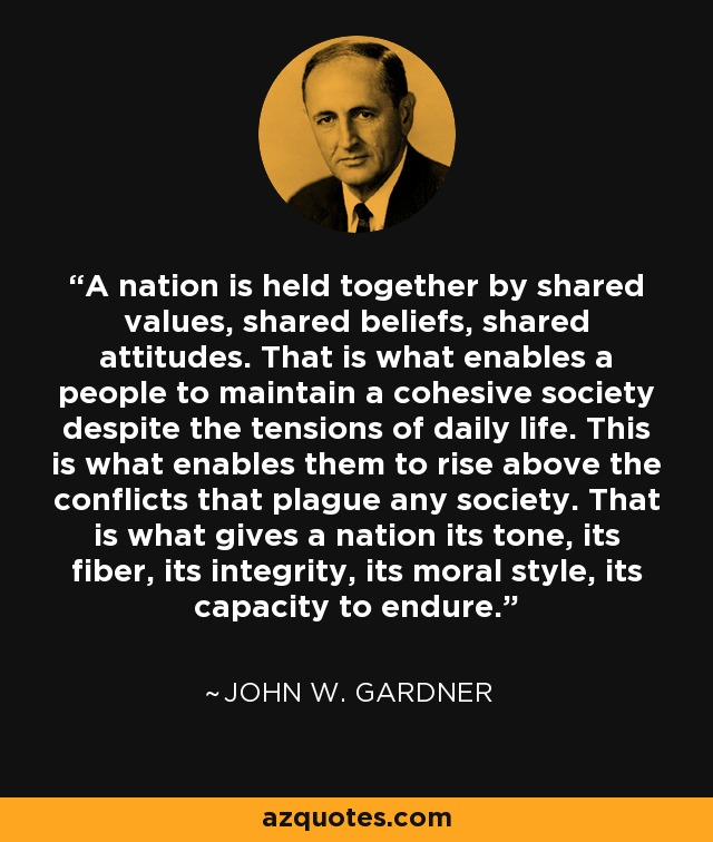 A nation is held together by shared values, shared beliefs, shared attitudes. That is what enables a people to maintain a cohesive society despite the tensions of daily life. This is what enables them to rise above the conflicts that plague any society. That is what gives a nation its tone, its fiber, its integrity, its moral style, its capacity to endure. - John W. Gardner