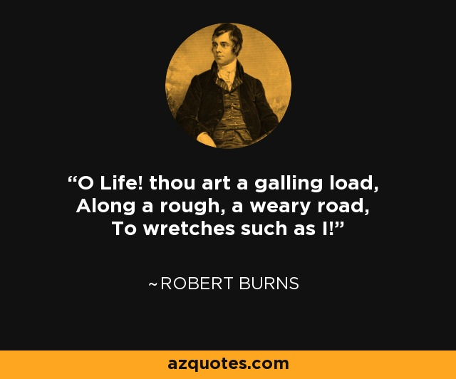 O Life! thou art a galling load, Along a rough, a weary road, To wretches such as I! - Robert Burns