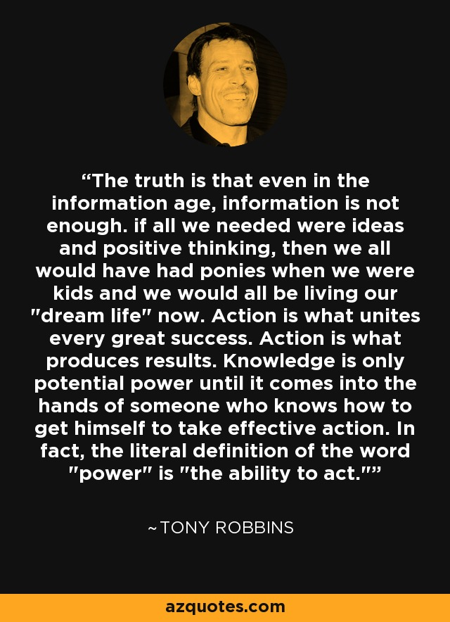 The truth is that even in the information age, information is not enough. if all we needed were ideas and positive thinking, then we all would have had ponies when we were kids and we would all be living our