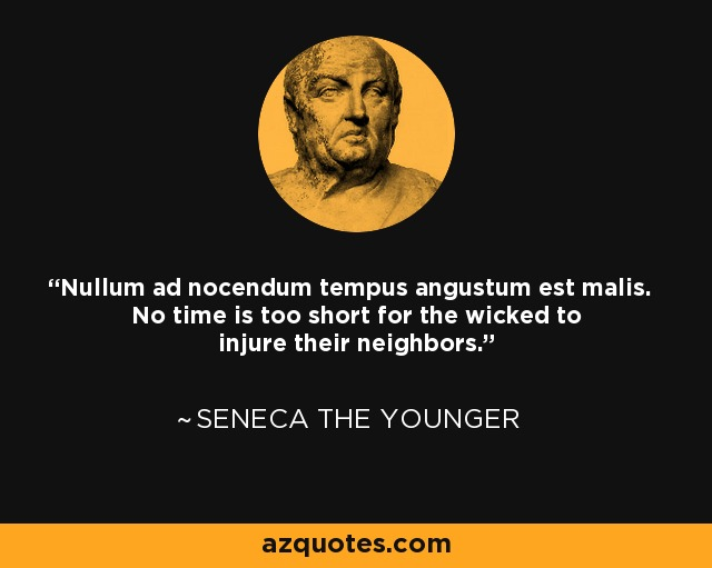 Nullum ad nocendum tempus angustum est malis. No time is too short for the wicked to injure their neighbors. - Seneca the Younger