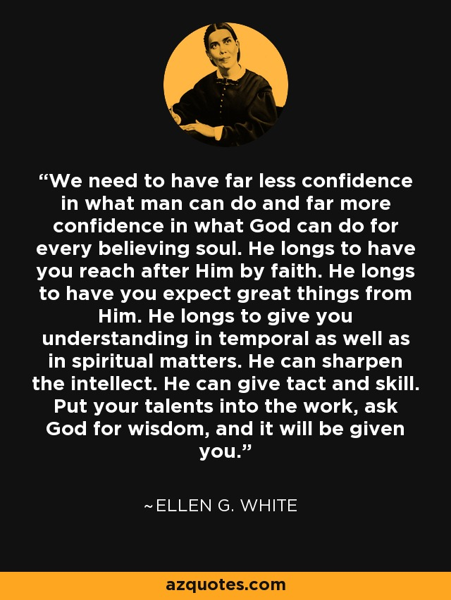We need to have far less confidence in what man can do and far more confidence in what God can do for every believing soul. He longs to have you reach after Him by faith. He longs to have you expect great things from Him. He longs to give you understanding in temporal as well as in spiritual matters. He can sharpen the intellect. He can give tact and skill. Put your talents into the work, ask God for wisdom, and it will be given you. - Ellen G. White