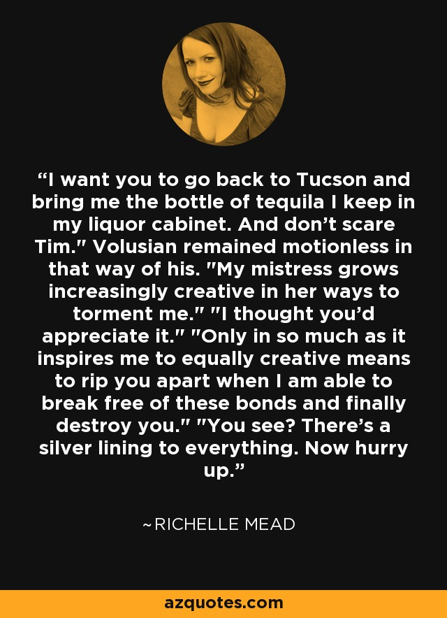 I want you to go back to Tucson and bring me the bottle of tequila I keep in my liquor cabinet. And don't scare Tim.
