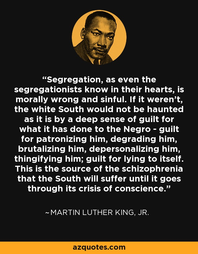 Segregation, as even the segregationists know in their hearts, is morally wrong and sinful. If it weren't, the white South would not be haunted as it is by a deep sense of guilt for what it has done to the Negro - guilt for patronizing him, degrading him, brutalizing him, depersonalizing him, thingifying him; guilt for lying to itself. This is the source of the schizophrenia that the South will suffer until it goes through its crisis of conscience. - Martin Luther King, Jr.