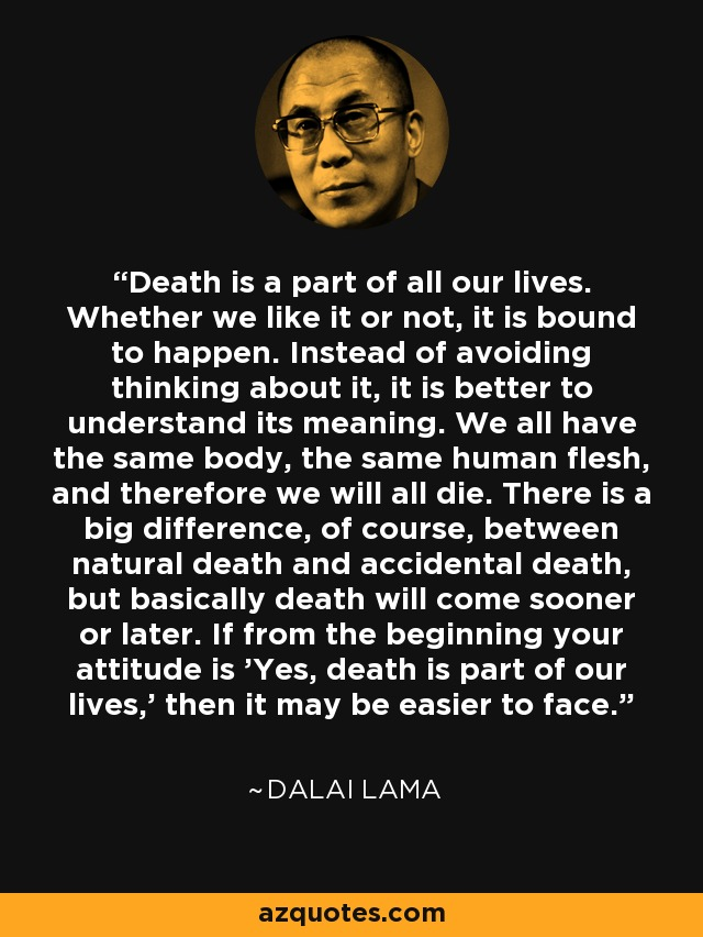 Death is a part of all our lives. Whether we like it or not, it is bound to happen. Instead of avoiding thinking about it, it is better to understand its meaning. We all have the same body, the same human flesh, and therefore we will all die. There is a big difference, of course, between natural death and accidental death, but basically death will come sooner or later. If from the beginning your attitude is 'Yes, death is part of our lives,' then it may be easier to face. - Dalai Lama