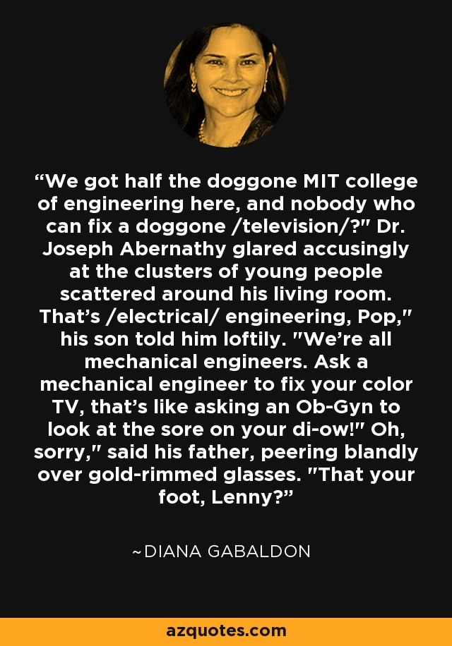 We got half the doggone MIT college of engineering here, and nobody who can fix a doggone /television/?