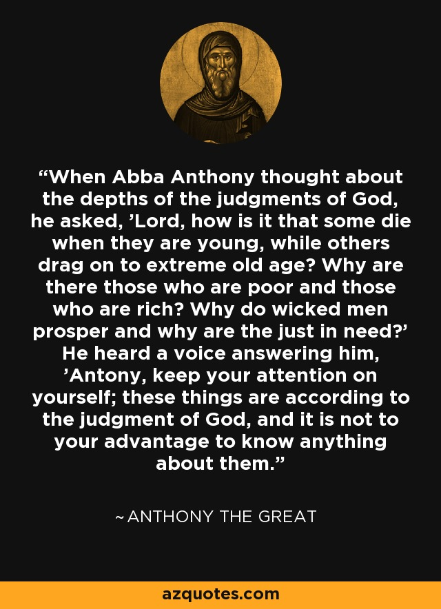 When Abba Anthony thought about the depths of the judgments of God, he asked, 'Lord, how is it that some die when they are young, while others drag on to extreme old age? Why are there those who are poor and those who are rich? Why do wicked men prosper and why are the just in need?' He heard a voice answering him, 'Antony, keep your attention on yourself; these things are according to the judgment of God, and it is not to your advantage to know anything about them.' - Anthony the Great