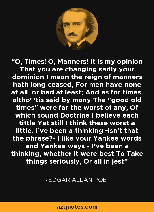 O, Times! O, Manners! It is my opinion That you are changing sadly your dominion I mean the reign of manners hath long ceased, For men have none at all, or bad at least; And as for times, altho' 'tis said by many The