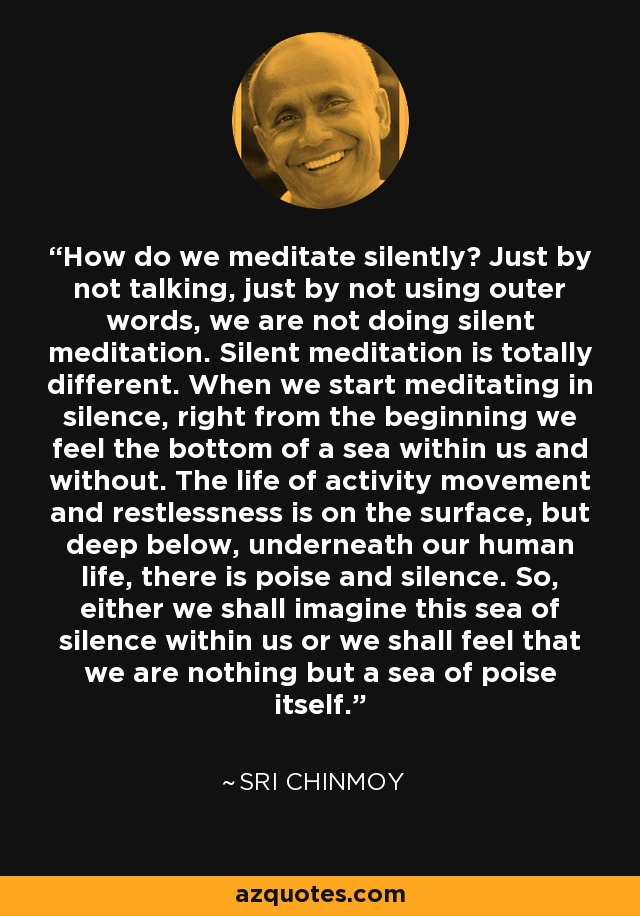 How do we meditate silently? Just by not talking, just by not using outer words, we are not doing silent meditation. Silent meditation is totally different. When we start meditating in silence, right from the beginning we feel the bottom of a sea within us and without. The life of activity movement and restlessness is on the surface, but deep below, underneath our human life, there is poise and silence. So, either we shall imagine this sea of silence within us or we shall feel that we are nothing but a sea of poise itself. - Sri Chinmoy
