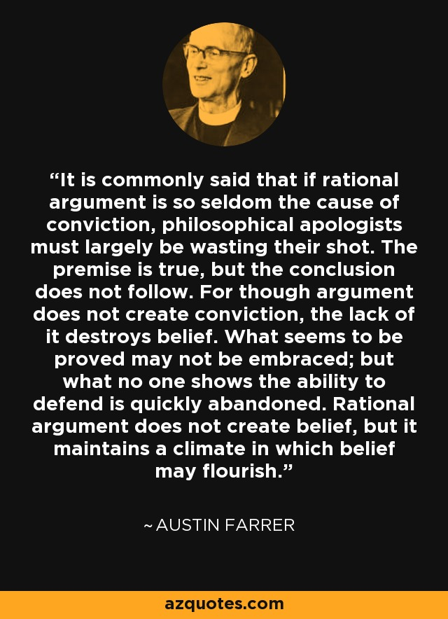 It is commonly said that if rational argument is so seldom the cause of conviction, philosophical apologists must largely be wasting their shot. The premise is true, but the conclusion does not follow. For though argument does not create conviction, the lack of it destroys belief. What seems to be proved may not be embraced; but what no one shows the ability to defend is quickly abandoned. Rational argument does not create belief, but it maintains a climate in which belief may flourish. - Austin Farrer