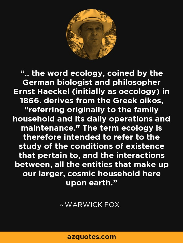 .. the word ecology, coined by the German biologist and philosopher Ernst Haeckel (initially as oecology) in 1866. derives from the Greek oikos,