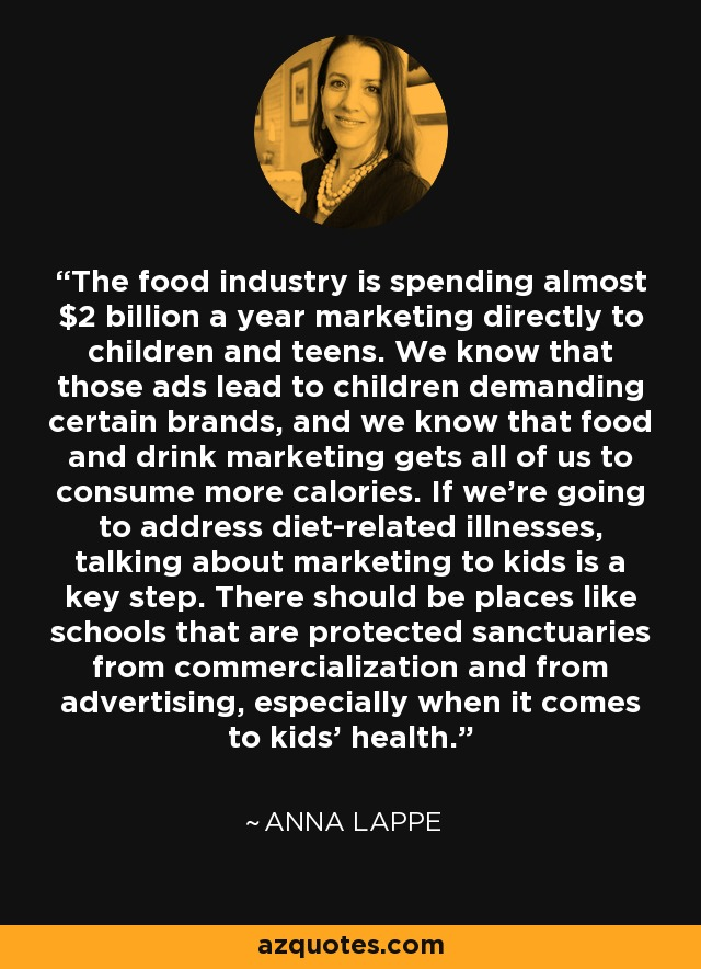 The food industry is spending almost $2 billion a year marketing directly to children and teens. We know that those ads lead to children demanding certain brands, and we know that food and drink marketing gets all of us to consume more calories. If we're going to address diet-related illnesses, talking about marketing to kids is a key step. There should be places like schools that are protected sanctuaries from commercialization and from advertising, especially when it comes to kids' health. - Anna Lappe