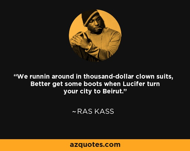 We runnin around in thousand-dollar clown suits, Better get some boots when Lucifer turn your city to Beirut. - Ras Kass