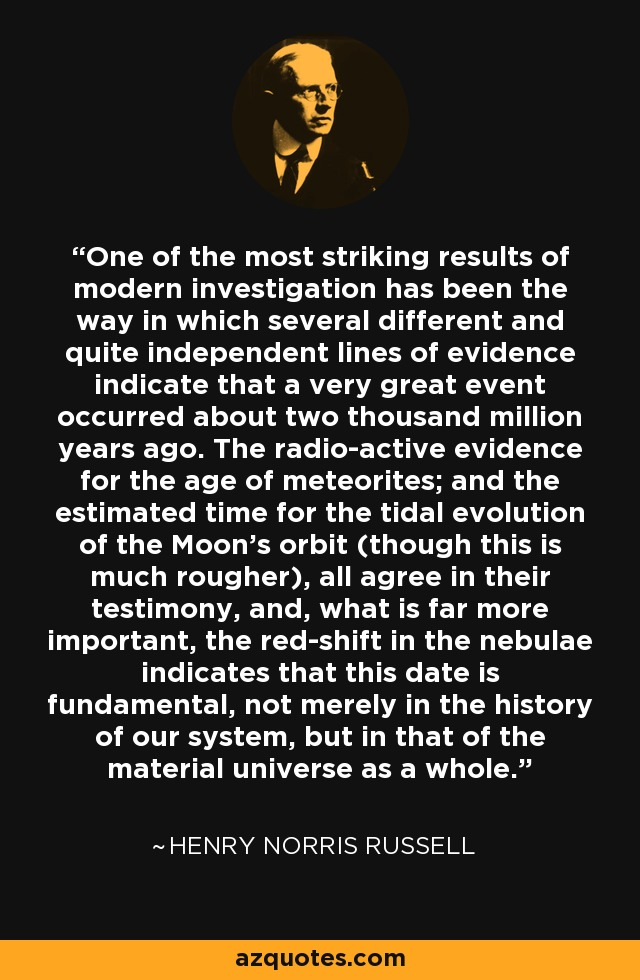 One of the most striking results of modern investigation has been the way in which several different and quite independent lines of evidence indicate that a very great event occurred about two thousand million years ago. The radio-active evidence for the age of meteorites; and the estimated time for the tidal evolution of the Moon's orbit (though this is much rougher), all agree in their testimony, and, what is far more important, the red-shift in the nebulae indicates that this date is fundamental, not merely in the history of our system, but in that of the material universe as a whole. - Henry Norris Russell