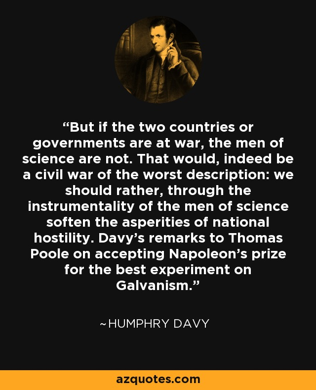 But if the two countries or governments are at war, the men of science are not. That would, indeed be a civil war of the worst description: we should rather, through the instrumentality of the men of science soften the asperities of national hostility. Davy's remarks to Thomas Poole on accepting Napoleon's prize for the best experiment on Galvanism. - Humphry Davy
