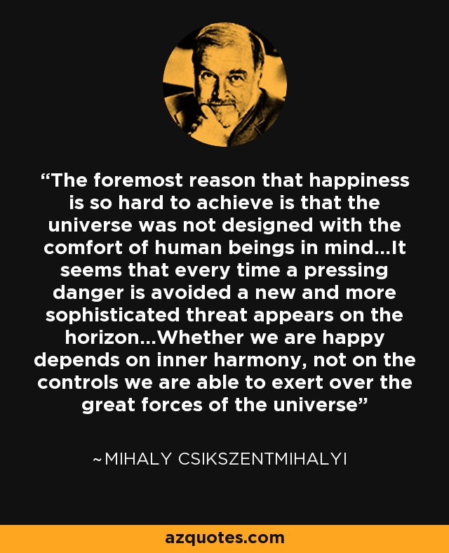 The foremost reason that happiness is so hard to achieve is that the universe was not designed with the comfort of human beings in mind...It seems that every time a pressing danger is avoided a new and more sophisticated threat appears on the horizon...Whether we are happy depends on inner harmony, not on the controls we are able to exert over the great forces of the universe - Mihaly Csikszentmihalyi