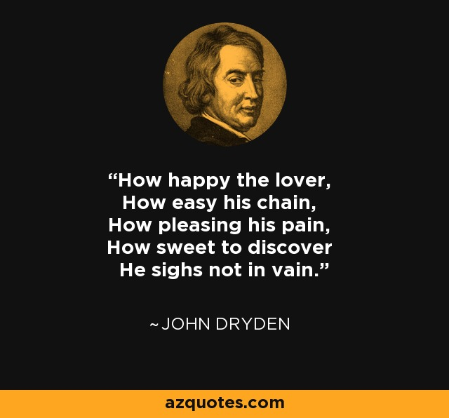 How happy the lover, How easy his chain, How pleasing his pain, How sweet to discover He sighs not in vain. - John Dryden