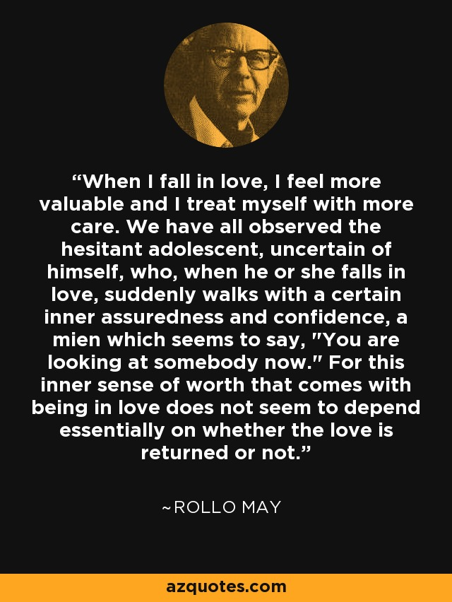 When I fall in love, I feel more valuable and I treat myself with more care. We have all observed the hesitant adolescent, uncertain of himself, who, when he or she falls in love, suddenly walks with a certain inner assuredness and confidence, a mien which seems to say,