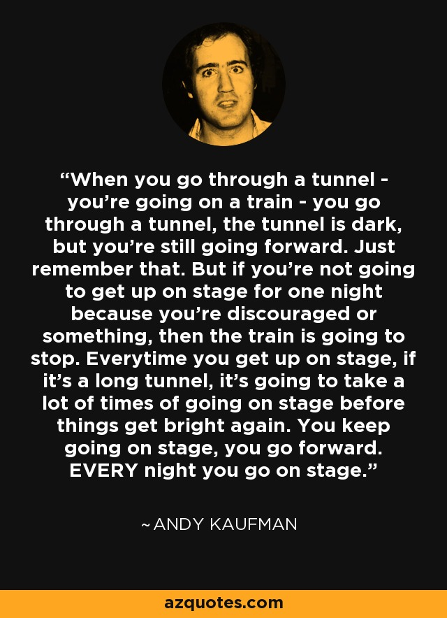 When you go through a tunnel - you're going on a train - you go through a tunnel, the tunnel is dark, but you're still going forward. Just remember that. But if you're not going to get up on stage for one night because you're discouraged or something, then the train is going to stop. Everytime you get up on stage, if it's a long tunnel, it's going to take a lot of times of going on stage before things get bright again. You keep going on stage, you go forward. EVERY night you go on stage. - Andy Kaufman