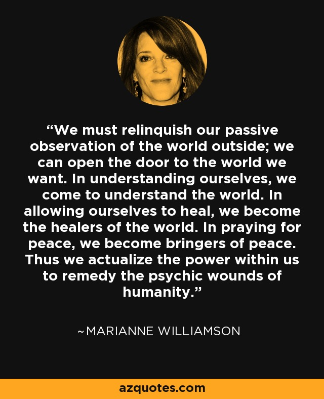 We must relinquish our passive observation of the world outside; we can open the door to the world we want. In understanding ourselves, we come to understand the world. In allowing ourselves to heal, we become the healers of the world. In praying for peace, we become bringers of peace. Thus we actualize the power within us to remedy the psychic wounds of humanity. - Marianne Williamson