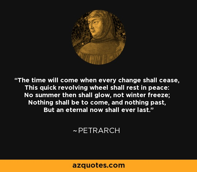 The time will come when every change shall cease, This quick revolving wheel shall rest in peace: No summer then shall glow, not winter freeze; Nothing shall be to come, and nothing past, But an eternal now shall ever last. - Petrarch
