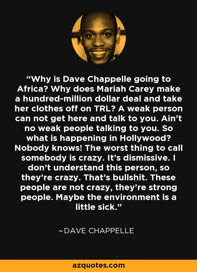 Why is Dave Chappelle going to Africa? Why does Mariah Carey make a hundred-million dollar deal and take her clothes off on TRL? A weak person can not get here and talk to you. Ain't no weak people talking to you. So what is happening in Hollywood? Nobody knows! The worst thing to call somebody is crazy. It's dismissive. I don't understand this person, so they're crazy. That's bullshit. These people are not crazy, they're strong people. Maybe the environment is a little sick. - Dave Chappelle