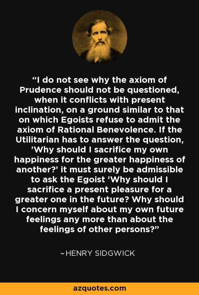 I do not see why the axiom of Prudence should not be questioned, when it conflicts with present inclination, on a ground similar to that on which Egoists refuse to admit the axiom of Rational Benevolence. If the Utilitarian has to answer the question, 'Why should I sacrifice my own happiness for the greater happiness of another?' it must surely be admissible to ask the Egoist 'Why should I sacrifice a present pleasure for a greater one in the future? Why should I concern myself about my own future feelings any more than about the feelings of other persons?' - Henry Sidgwick