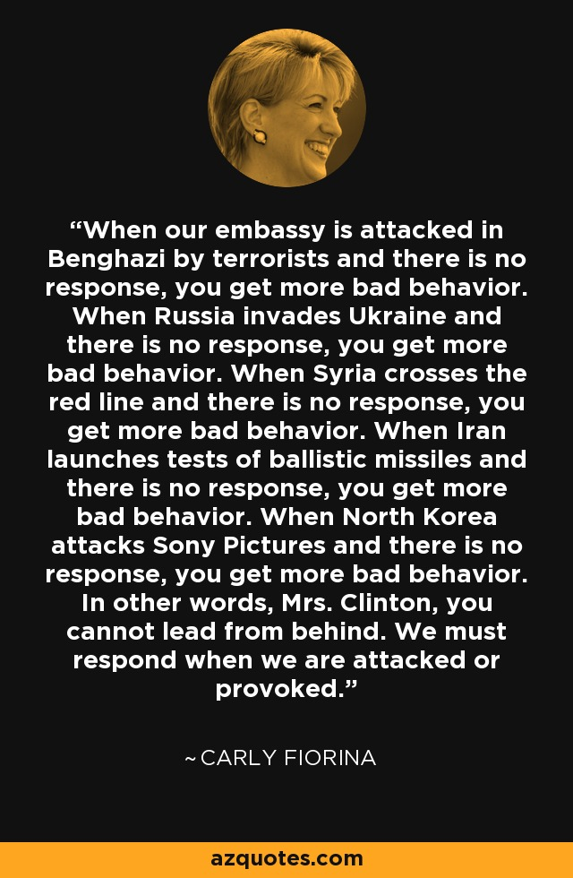 When our embassy is attacked in Benghazi by terrorists and there is no response, you get more bad behavior. When Russia invades Ukraine and there is no response, you get more bad behavior. When Syria crosses the red line and there is no response, you get more bad behavior. When Iran launches tests of ballistic missiles and there is no response, you get more bad behavior. When North Korea attacks Sony Pictures and there is no response, you get more bad behavior. In other words, Mrs. Clinton, you cannot lead from behind. We must respond when we are attacked or provoked. - Carly Fiorina