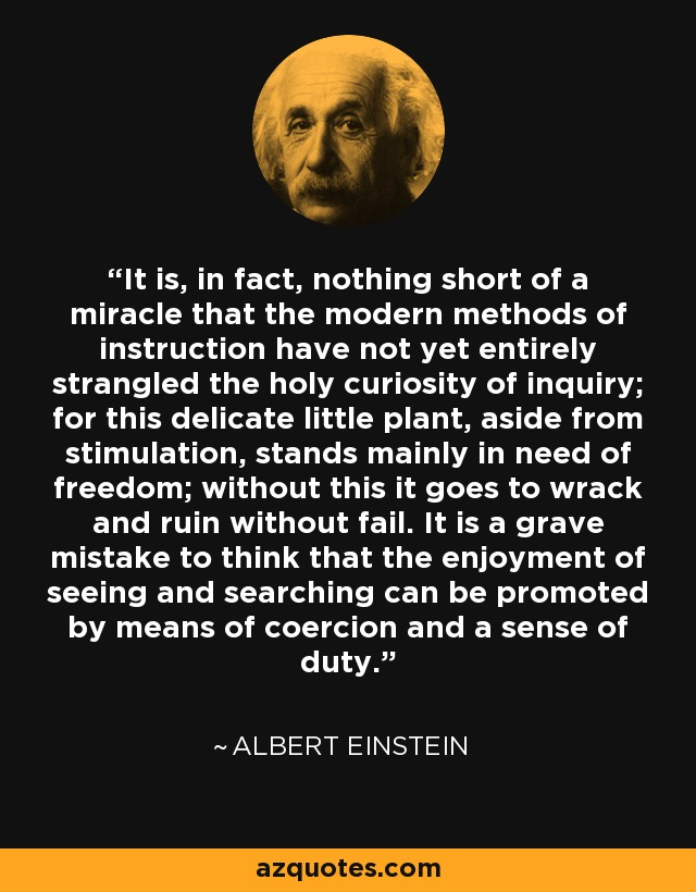 It is, in fact, nothing short of a miracle that the modern methods of instruction have not yet entirely strangled the holy curiosity of inquiry; for this delicate little plant, aside from stimulation, stands mainly in need of freedom; without this it goes to wrack and ruin without fail. It is a grave mistake to think that the enjoyment of seeing and searching can be promoted by means of coercion and a sense of duty. - Albert Einstein