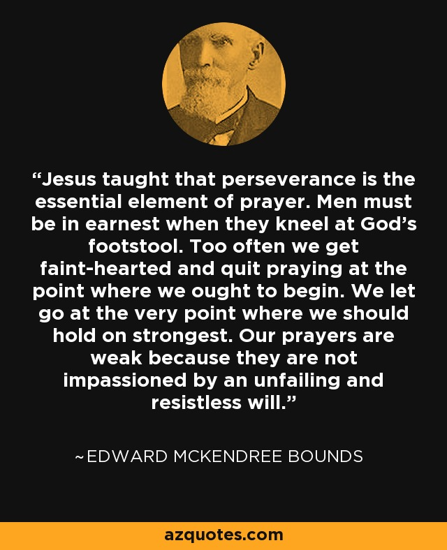 Jesus taught that perseverance is the essential element of prayer. Men must be in earnest when they kneel at God's footstool. Too often we get faint-hearted and quit praying at the point where we ought to begin. We let go at the very point where we should hold on strongest. Our prayers are weak because they are not impassioned by an unfailing and resistless will. - Edward McKendree Bounds
